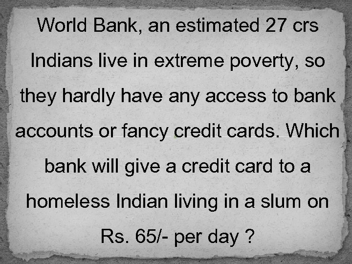 World Bank, an estimated 27 crs Indians live in extreme poverty, so they hardly