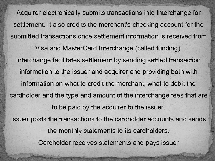 Acquirer electronically submits transactions into Interchange for settlement. It also credits the merchant's checking