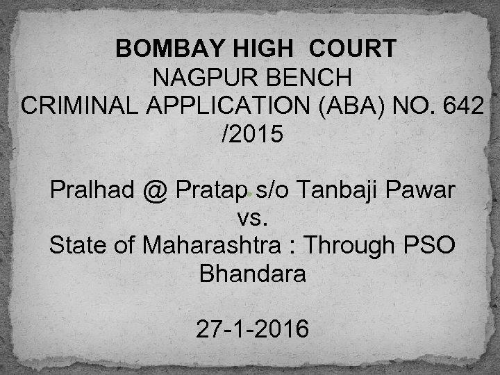 BOMBAY HIGH COURT NAGPUR BENCH CRIMINAL APPLICATION (ABA) NO. 642 /2015 Pralhad @ Pratap