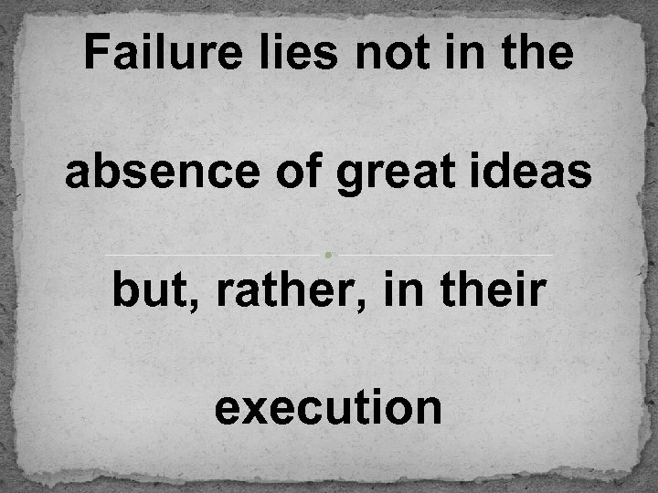 Failure lies not in the absence of great ideas but, rather, in their execution