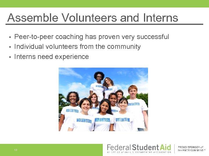 Assemble Volunteers and Interns Peer-to-peer coaching has proven very successful • Individual volunteers from