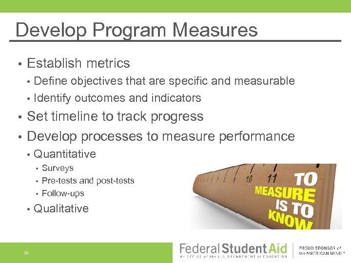 Develop Program Measures • Establish metrics • • Define objectives that are specific and