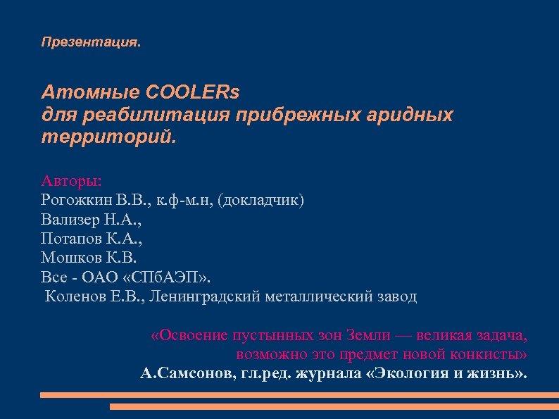 Презентация. Атомные COOLERs для реабилитация прибрежных аридных территорий. Авторы: Рогожкин В. В. , к.