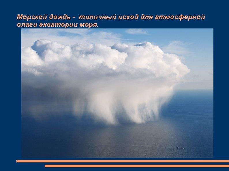 Морской дождь - типичный исход для атмосферной влаги акватории моря.