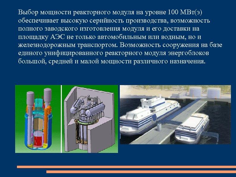Выбор мощности реакторного модуля на уровне 100 МВт(э) обеспечивает высокую серийность производства, возможность полного