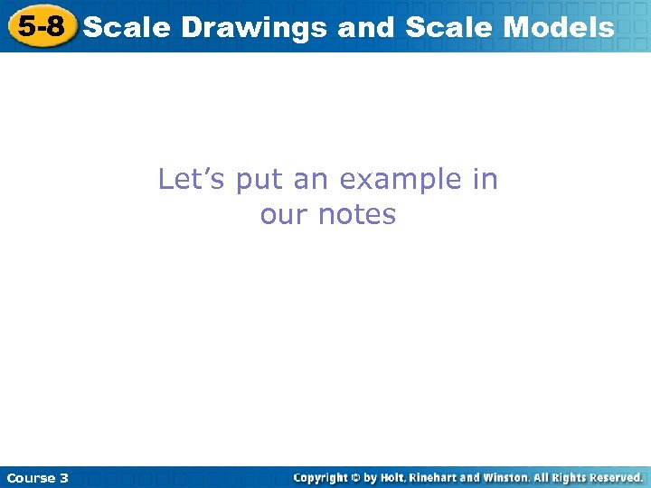 5 -8 Scale Drawings and Scale Models Let's put an example in our notes