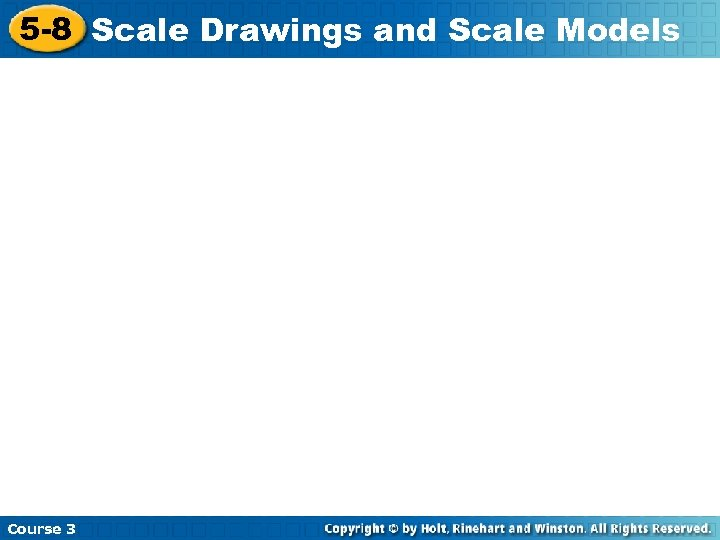 5 -8 Scale Drawings and Scale Models Course 3