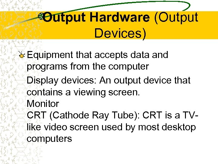 Output Hardware (Output Devices) Equipment that accepts data and programs from the computer Display