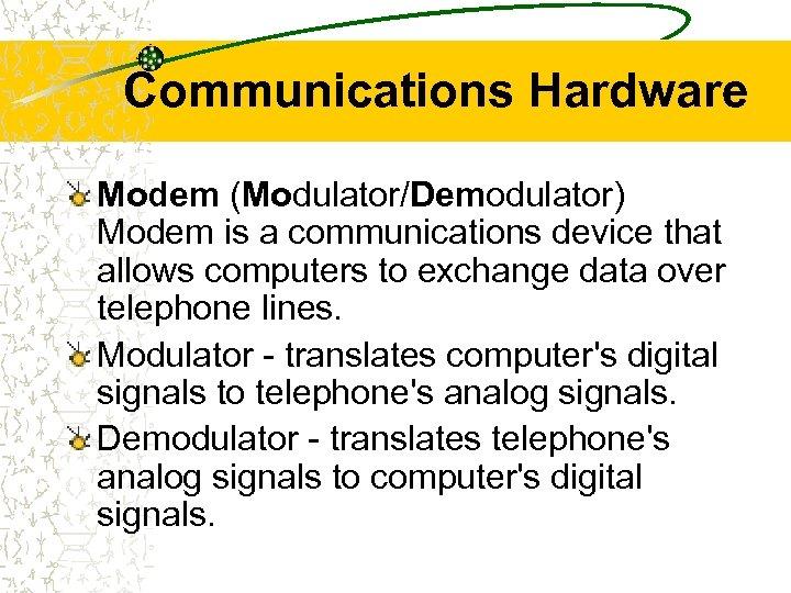 Communications Hardware Modem (Modulator/Demodulator) Modem is a communications device that allows computers to exchange
