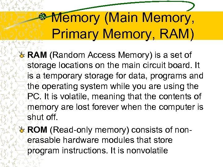 Memory (Main Memory, Primary Memory, RAM) RAM (Random Access Memory) is a set of