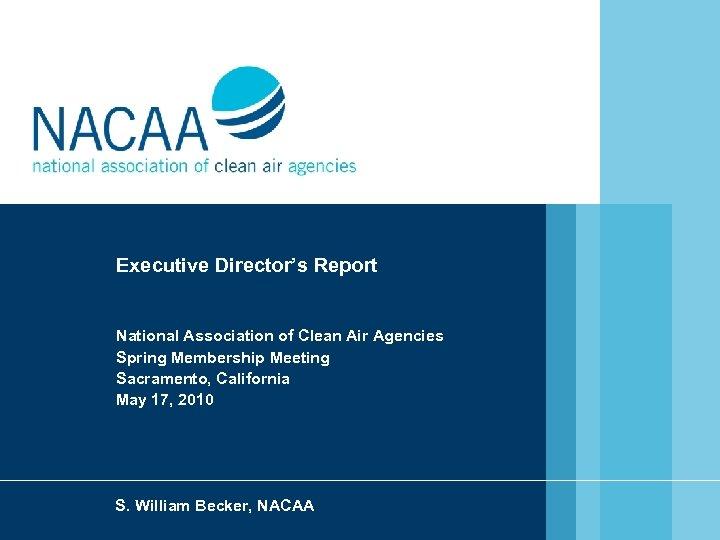 Executive Director's Report National Association of Clean Air Agencies Spring Membership Meeting Sacramento, California
