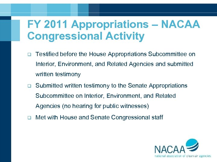 FY 2011 Appropriations – NACAA Congressional Activity q Testified before the House Appropriations Subcommittee