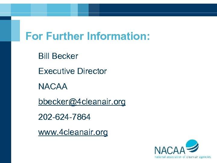 For Further Information: Bill Becker Executive Director NACAA bbecker@4 cleanair. org 202 -624 -7864