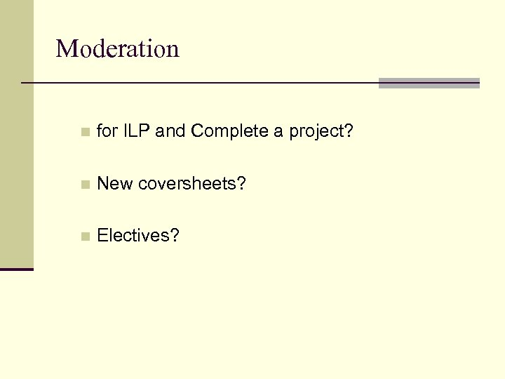 Moderation n for ILP and Complete a project? n New coversheets? n Electives?