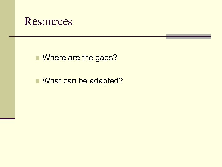 Resources n Where are the gaps? n What can be adapted?