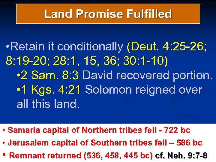 Land Promise Fulfilled • Retain it conditionally (Deut. 4: 25 -26; 8: 19 -20;