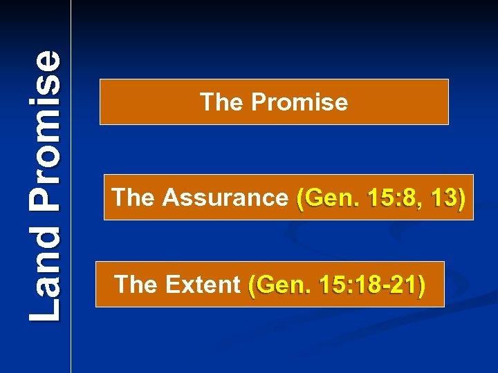 Land Promise The Assurance (Gen. 15: 8, 13) The Extent (Gen. 15: 18 -21)