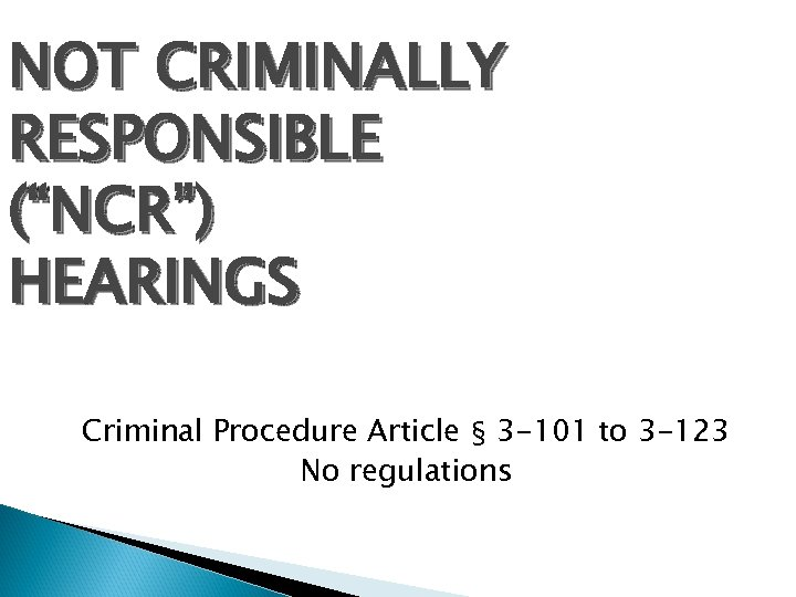 "NOT CRIMINALLY RESPONSIBLE (""NCR"") HEARINGS Criminal Procedure Article § 3 -101 to 3 -123"