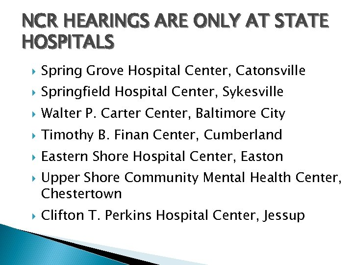 NCR HEARINGS ARE ONLY AT STATE HOSPITALS Spring Grove Hospital Center, Catonsville Springfield Hospital