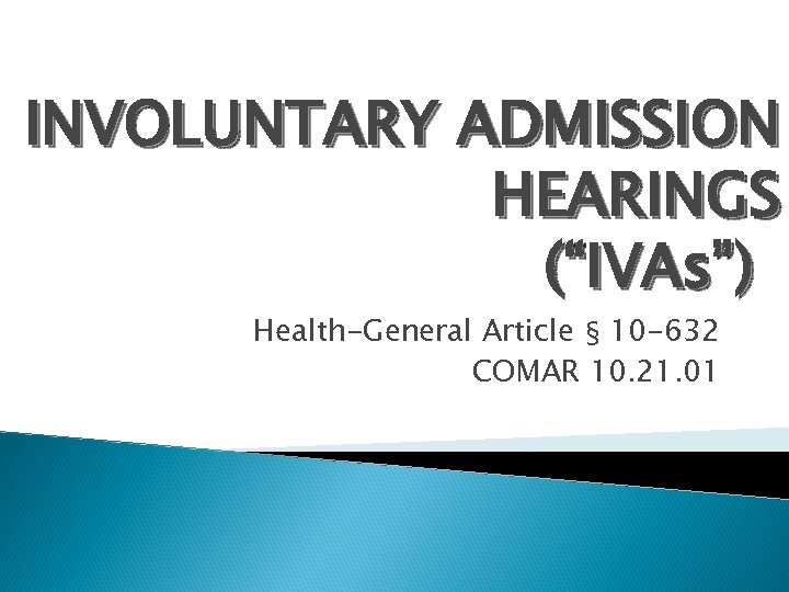 "INVOLUNTARY ADMISSION HEARINGS (""IVAs"") Health-General Article § 10 -632 COMAR 10. 21. 01"