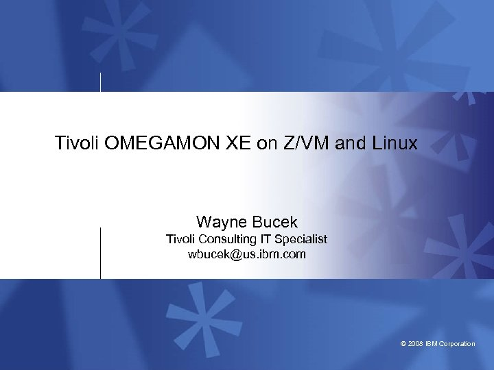 Tivoli OMEGAMON XE on Z/VM and Linux Wayne Bucek Tivoli Consulting IT Specialist wbucek@us.