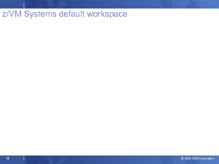 z/VM Systems default workspace 16 © 2008 IBM Corporation