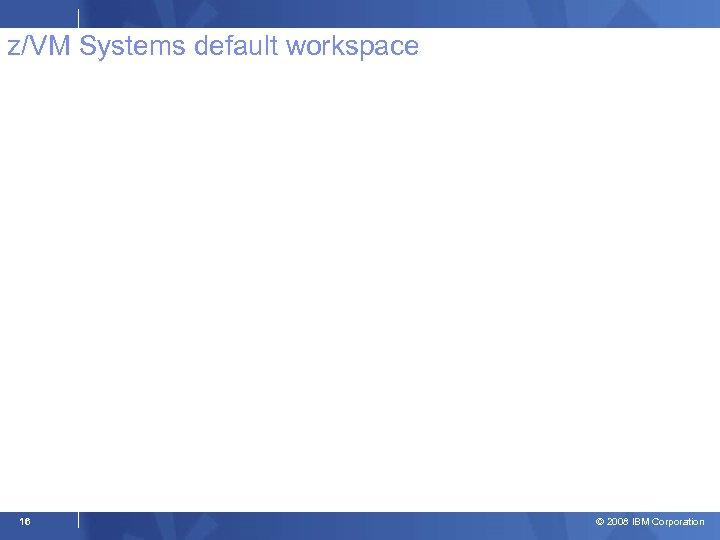 z/VM Systems default workspace 16 © 2008 IBM Corporation