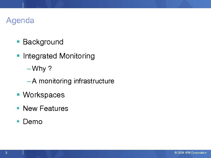 Agenda Background Integrated Monitoring – Why ? – A monitoring infrastructure Workspaces New Features
