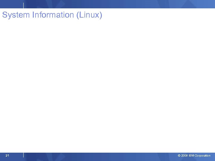 System Information (Linux) 21 © 2008 IBM Corporation