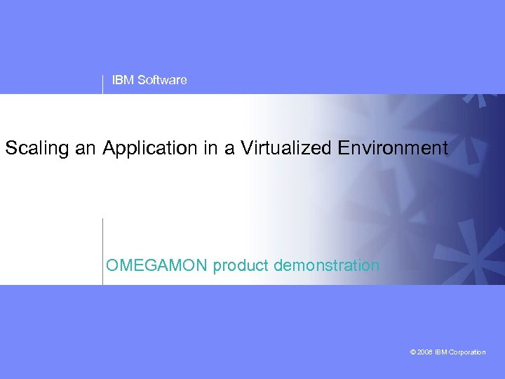 IBM Software Scaling an Application in a Virtualized Environment OMEGAMON product demonstration © 2008