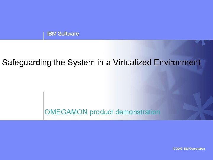 IBM Software Safeguarding the System in a Virtualized Environment OMEGAMON product demonstration © 2008