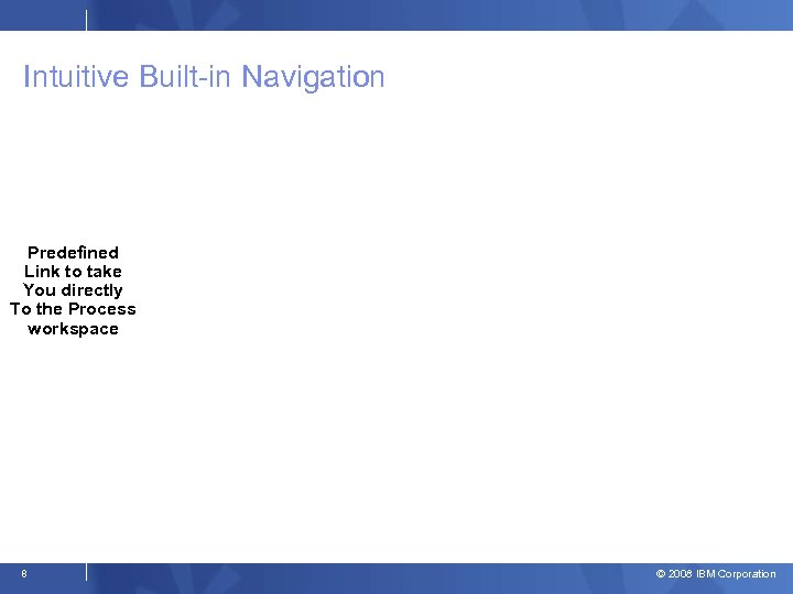 Intuitive Built-in Navigation Predefined Link to take You directly To the Process workspace 8