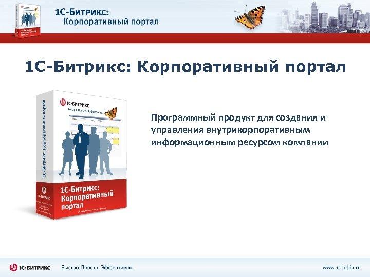 1 С-Битрикс: Корпоративный портал Программный продукт для создания и управления внутрикорпоративным информационным ресурсом компании