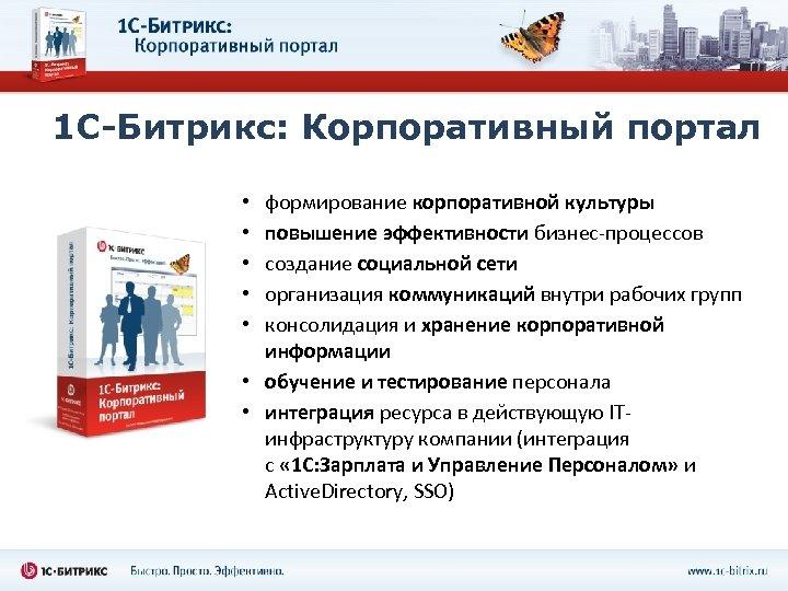 1 С-Битрикс: Корпоративный портал формирование корпоративной культуры повышение эффективности бизнес-процессов создание социальной сети организация
