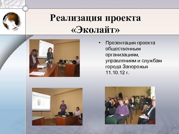 Реализация проекта «Эколайт» • Презентация проекта общественным организациям, управлениям и службам города Запорожья 11.