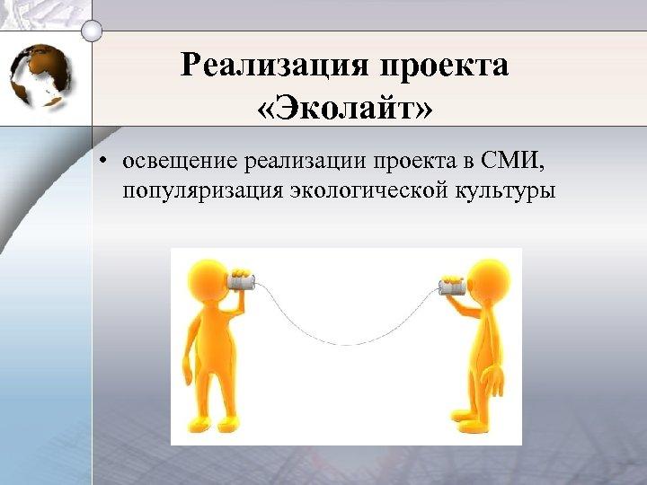 Реализация проекта «Эколайт» • освещение реализации проекта в СМИ, популяризация экологической культуры