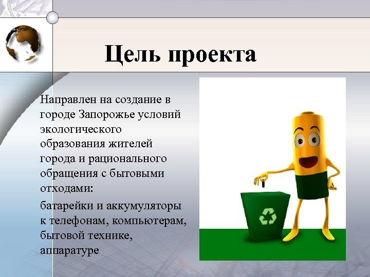 Цель проекта Направлен на создание в городе Запорожье условий экологического образования жителей города и