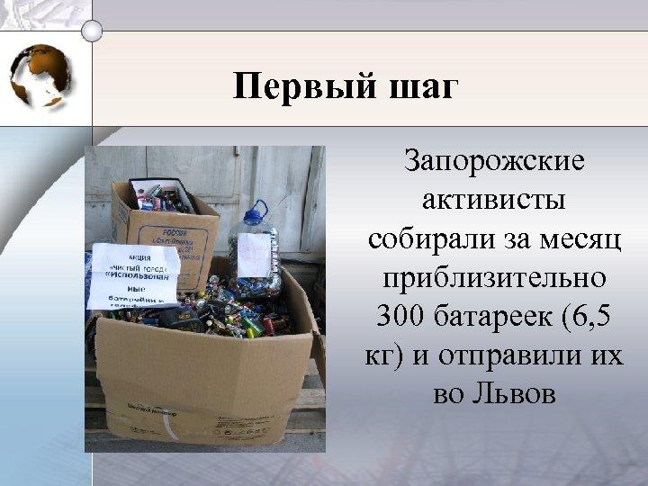 Первый шаг Запорожские активисты собирали за месяц приблизительно 300 батареек (6, 5 кг) и