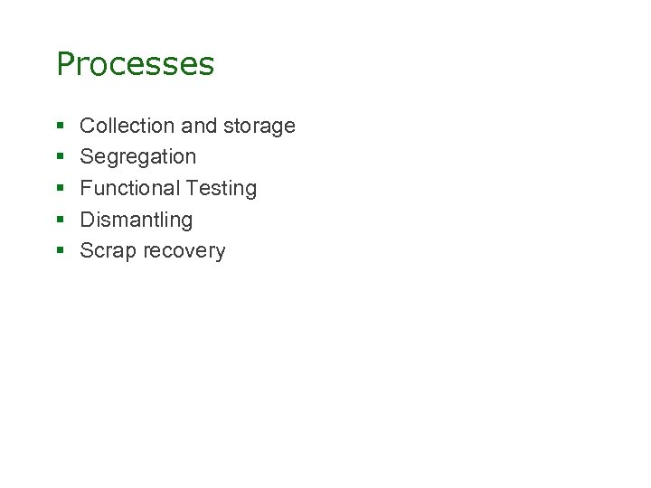 Processes § § § Collection and storage Segregation Functional Testing Dismantling Scrap recovery