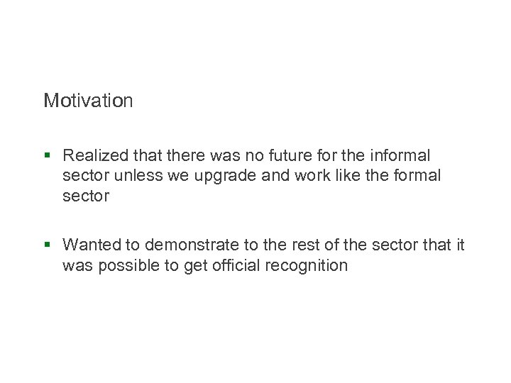 Motivation § Realized that there was no future for the informal sector unless we