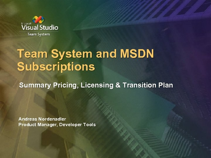Team System and MSDN Subscriptions Summary Pricing, Licensing & Transition Plan Andreas Nordenadler Product