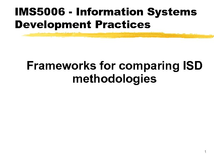 IMS 5006 - Information Systems Development Practices Frameworks for comparing ISD methodologies 1
