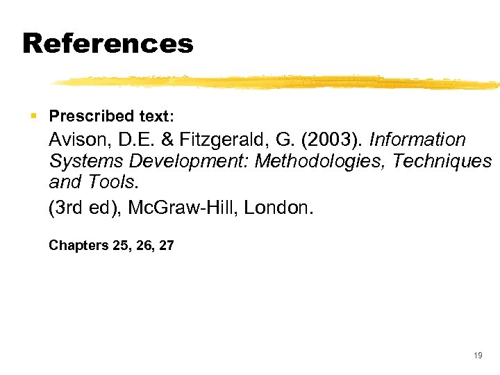 References § Prescribed text: Avison, D. E. & Fitzgerald, G. (2003). Information Systems Development: