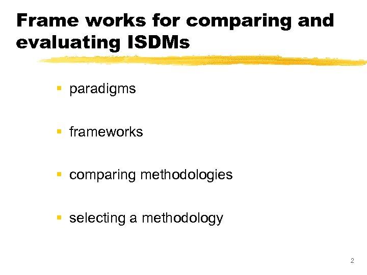 Frame works for comparing and evaluating ISDMs § paradigms § frameworks § comparing methodologies