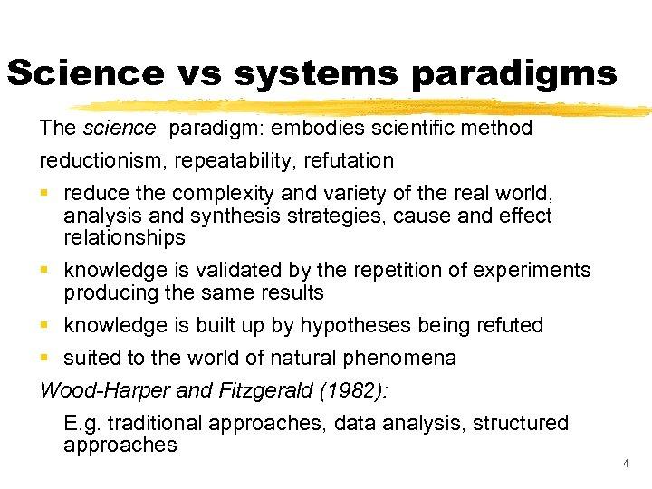 Science vs systems paradigms The science paradigm: embodies scientific method reductionism, repeatability, refutation §