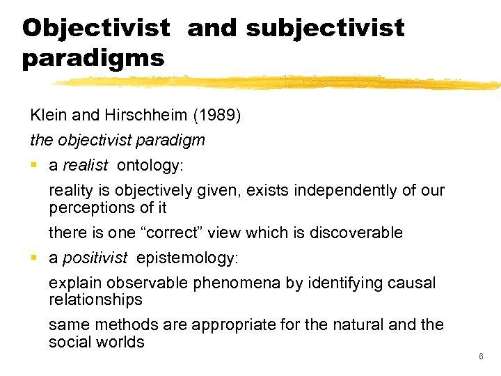 Objectivist and subjectivist paradigms Klein and Hirschheim (1989) the objectivist paradigm § a realist