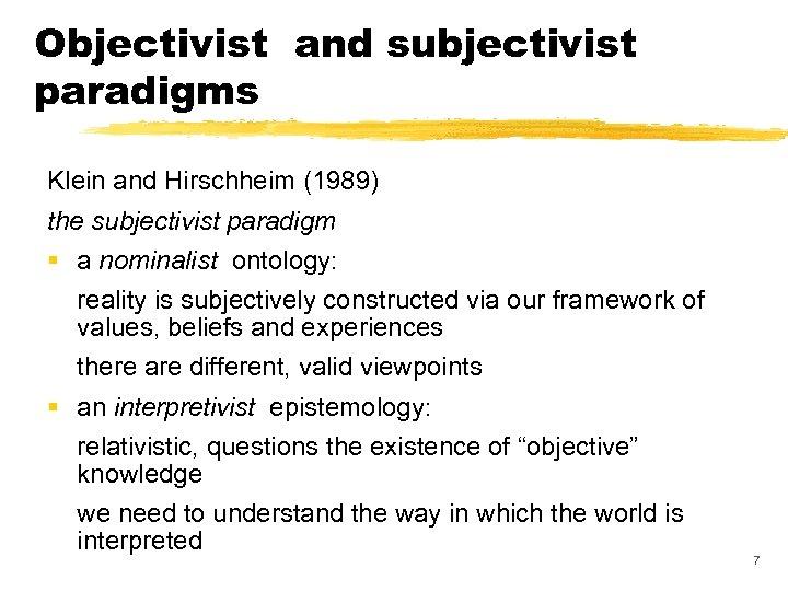 Objectivist and subjectivist paradigms Klein and Hirschheim (1989) the subjectivist paradigm § a nominalist
