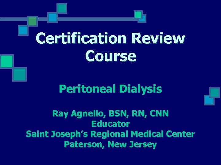 Certification Review Course Peritoneal Dialysis Ray Agnello, BSN, RN, CNN Educator Saint Joseph's Regional