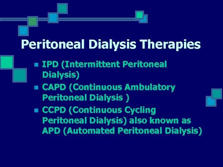 Peritoneal Dialysis Therapies n n n IPD (Intermittent Peritoneal Dialysis) CAPD (Continuous Ambulatory Peritoneal