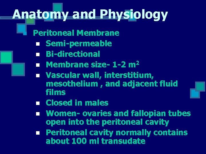 Anatomy and Physiology n Peritoneal Membrane n Semi-permeable n Bi-directional n Membrane size- 1